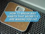 How To Break Bad Habits That Secretly Are Making You Fat